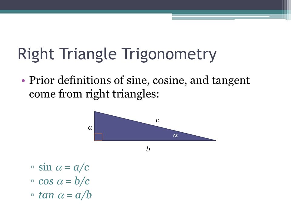 Right Triangle Trigonometry Prior definitions of sine, cosine, and tangent come from right triangles: ▫sin  = a/c ▫cos  = b/c ▫tan  = a/b a b c 