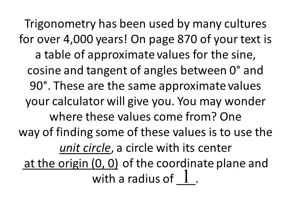 Trigonometry has been used by many cultures for over 4,000 years! On page 870 of your text is a table of approximate values for the sine, cosine and t