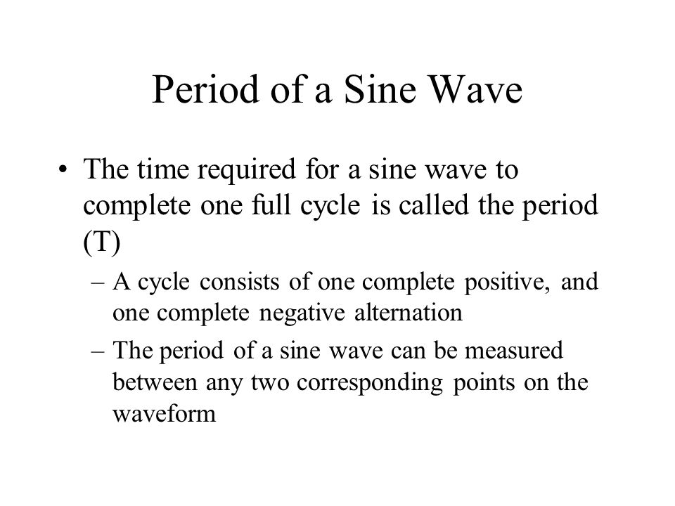 Period of a Sine Wave The time required for a sine wave to complete one full cycle is called the period (T) –A cycle consists of one complete positive