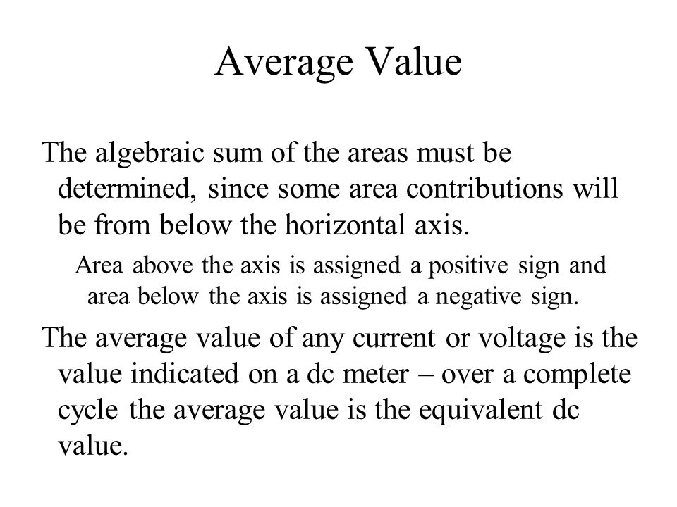 Average Value The algebraic sum of the areas must be determined, since some area contributions will be from below the horizontal axis. Area above the