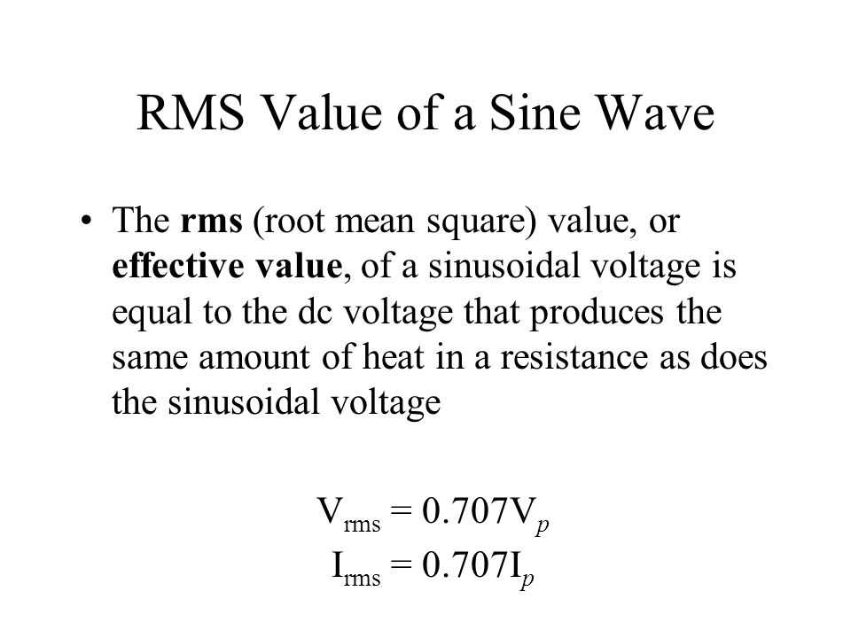 RMS Value of a Sine Wave The rms (root mean square) value, or effective value, of a sinusoidal voltage is equal to the dc voltage that produces the sa