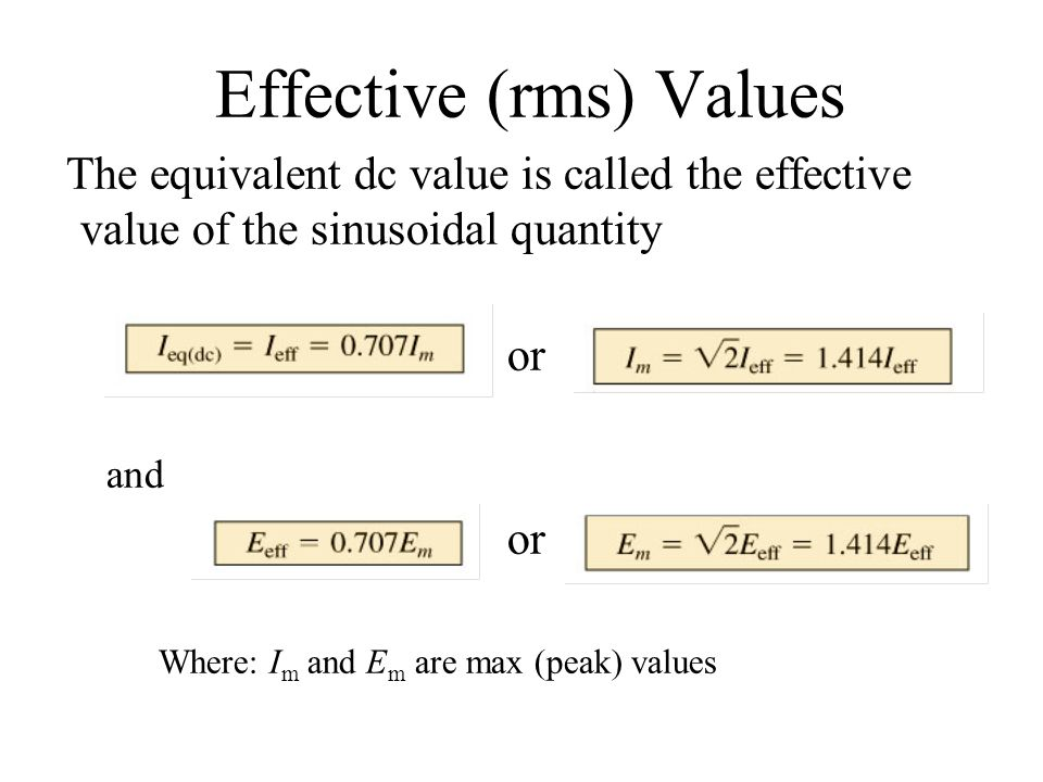 Effective (rms) Values The equivalent dc value is called the effective value of the sinusoidal quantity or and or Where: I m and E m are max (peak) va