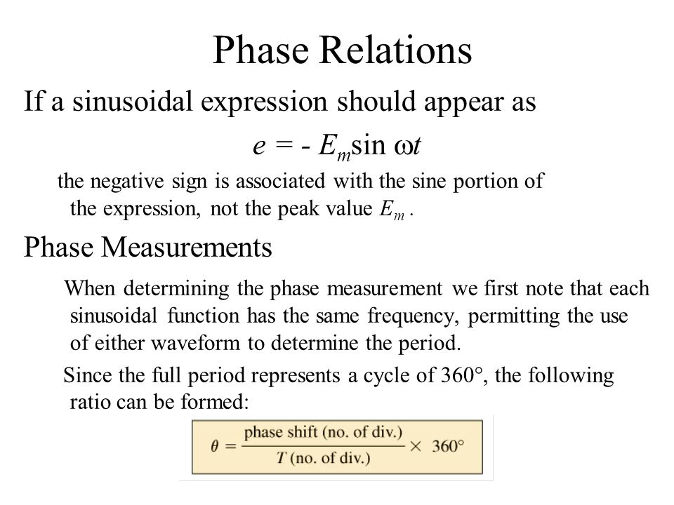 Phase Relations If a sinusoidal expression should appear as e = - E m sin  t the negative sign is associated with the sine portion of the expression,