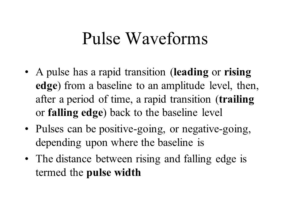 Pulse Waveforms A pulse has a rapid transition (leading or rising edge) from a baseline to an amplitude level, then, after a period of time, a rapid t