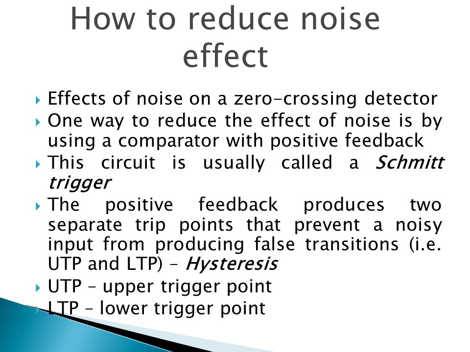  Effects of noise on a zero-crossing detector  One way to reduce the effect of noise is by using a comparator with positive feedback  This circuit is usually called a Schmitt trigger  The positive feedback produces two separate trip points that prevent a noisy input from producing false transitions (i.e.