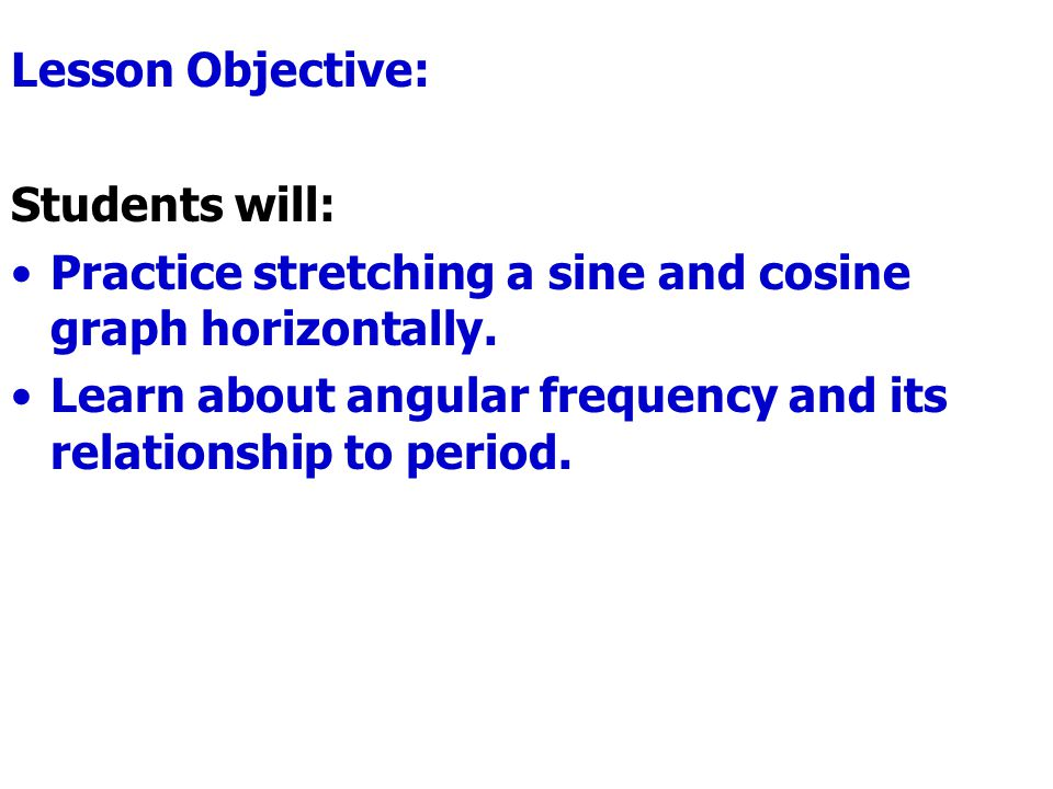 Lesson Objective: Students will: Practice stretching a sine and cosine graph horizontally.