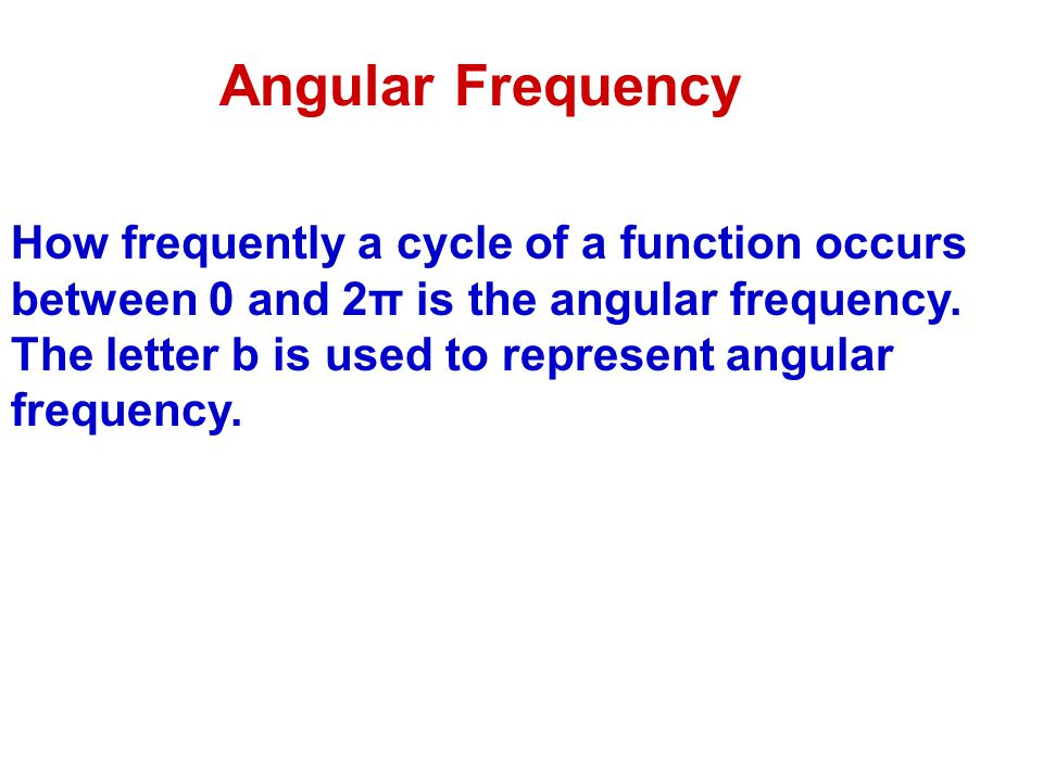 Angular Frequency How frequently a cycle of a function occurs between 0 and 2π is the angular frequency. The letter b is used to represent angular fre