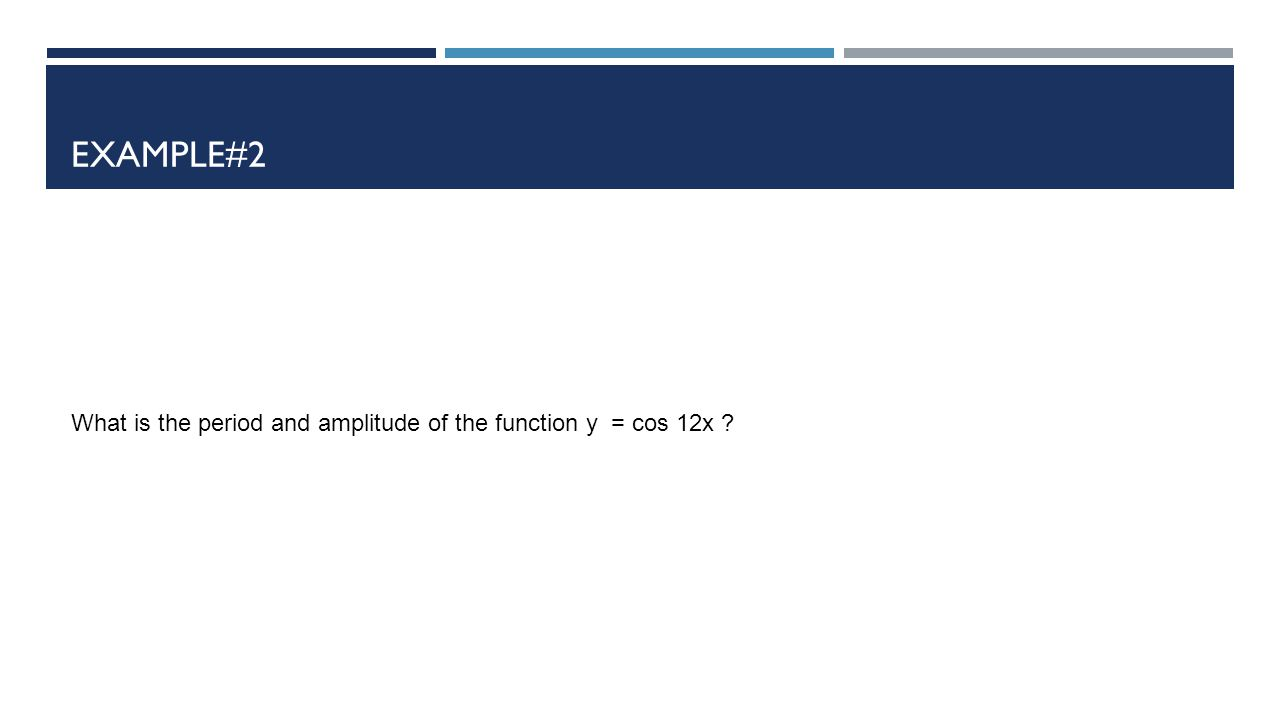 EXAMPLE#2 What is the period and amplitude of the function y = cos 12x ?