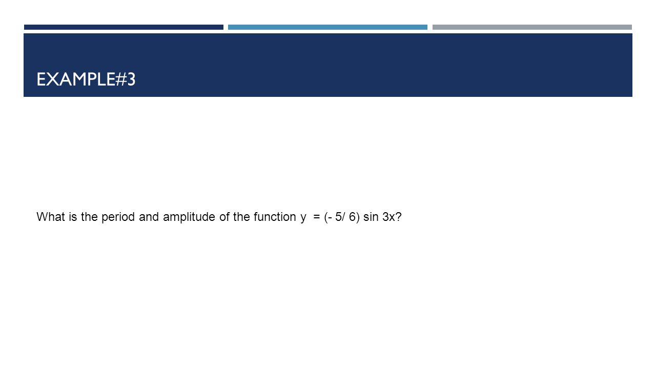 EXAMPLE#3 What is the period and amplitude of the function y = (- 5/ 6) sin 3x?