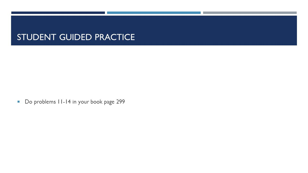 STUDENT GUIDED PRACTICE  Do problems 11-14 in your book page 299