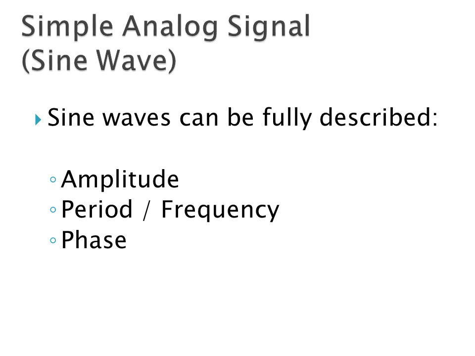  Sine waves can be fully described: ◦ Amplitude ◦ Period / Frequency ◦ Phase