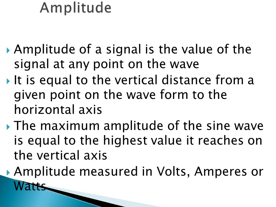  Amplitude of a signal is the value of the signal at any point on the wave  It is equal to the vertical distance from a given point on the wave form to the horizontal axis  The maximum amplitude of the sine wave is equal to the highest value it reaches on the vertical axis  Amplitude measured in Volts, Amperes or Watts
