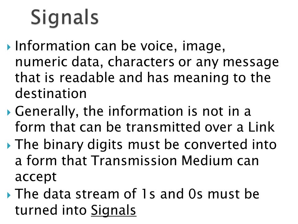  Information can be voice, image, numeric data, characters or any message that is readable and has meaning to the destination  Generally, the information is not in a form that can be transmitted over a Link  The binary digits must be converted into a form that Transmission Medium can accept  The data stream of 1s and 0s must be turned into Signals