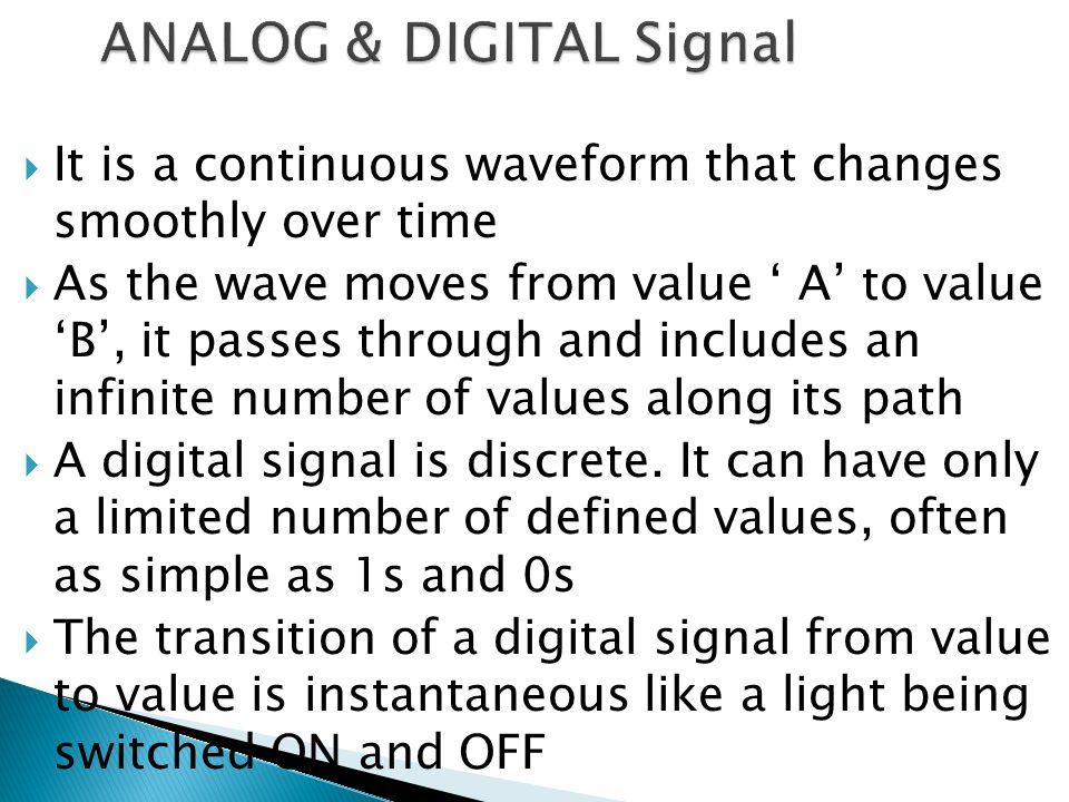  It is a continuous waveform that changes smoothly over time  As the wave moves from value ' A' to value 'B', it passes through and includes an infinite number of values along its path  A digital signal is discrete.