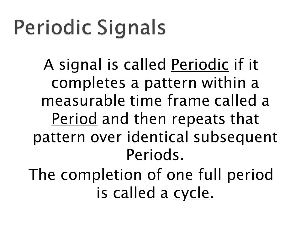 A signal is called Periodic if it completes a pattern within a measurable time frame called a Period and then repeats that pattern over identical subsequent Periods.