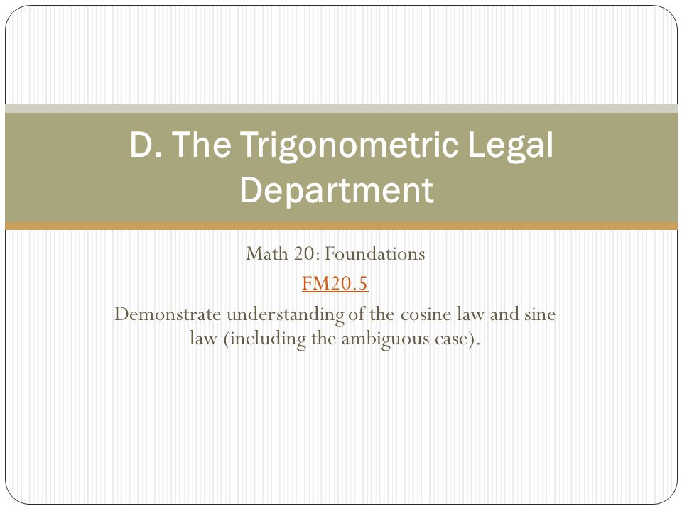 Math 20: Foundations FM20.5 Demonstrate understanding of the cosine law and sine law (including the ambiguous case). D. The Trigonometric Legal Depart