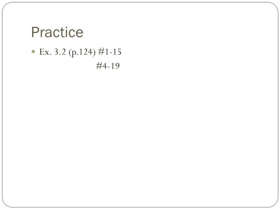 Practice Ex. 3.2 (p.124) #1-15 #4-19