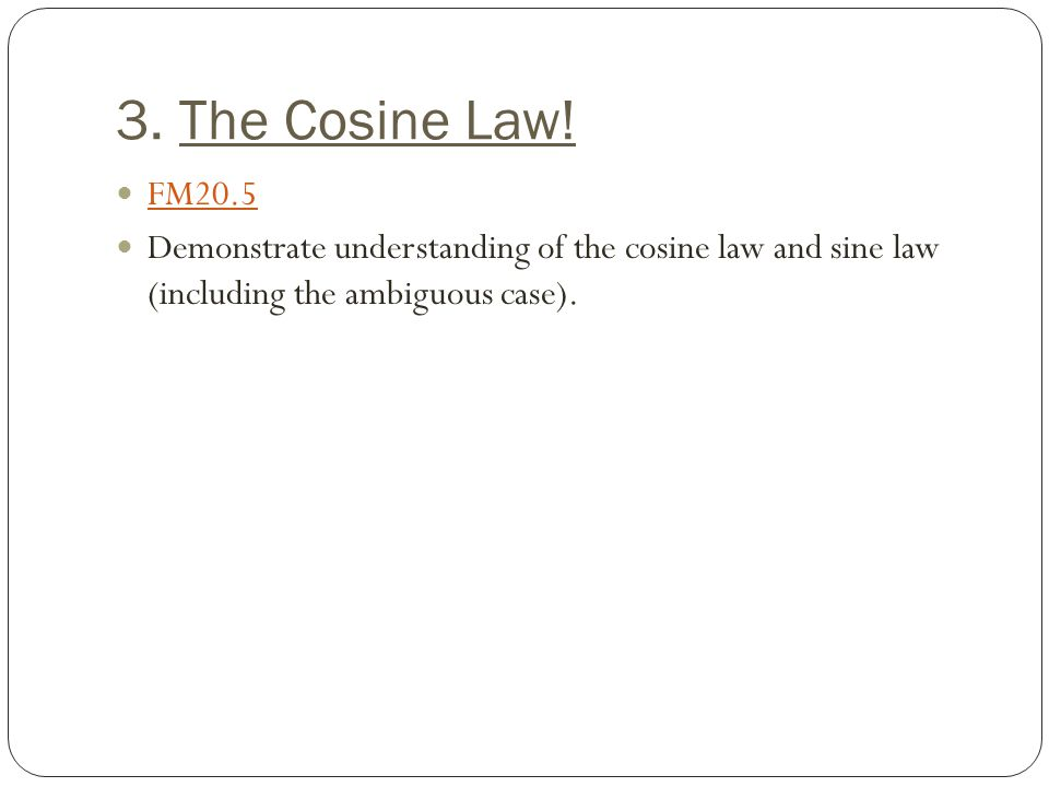 3. The Cosine Law! FM20.5 Demonstrate understanding of the cosine law and sine law (including the ambiguous case).
