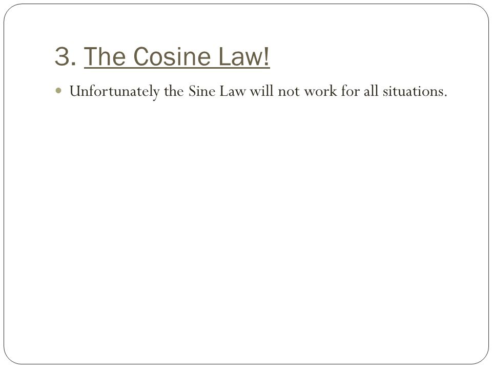 3. The Cosine Law! Unfortunately the Sine Law will not work for all situations.