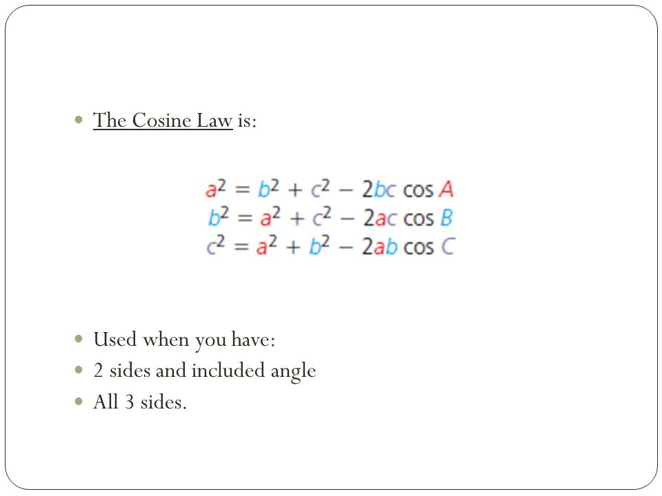 The Cosine Law is: Used when you have: 2 sides and included angle All 3 sides.