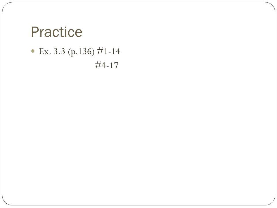 Practice Ex. 3.3 (p.136) #1-14 #4-17