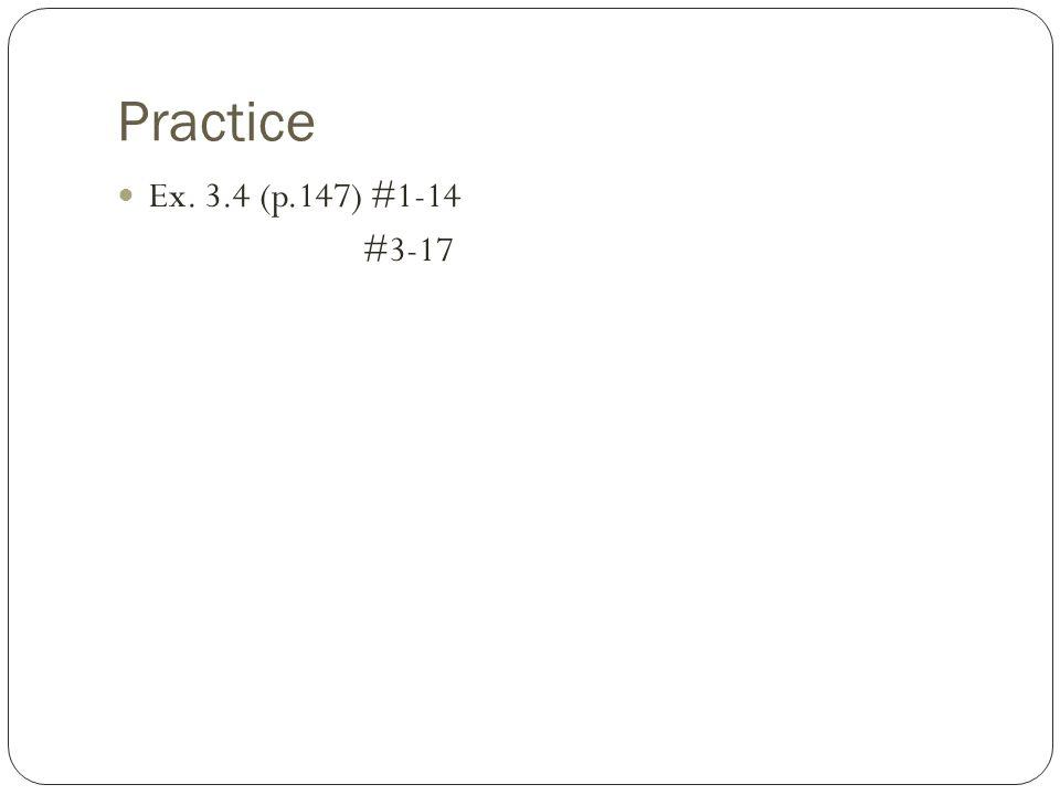 Practice Ex. 3.4 (p.147) #1-14 #3-17