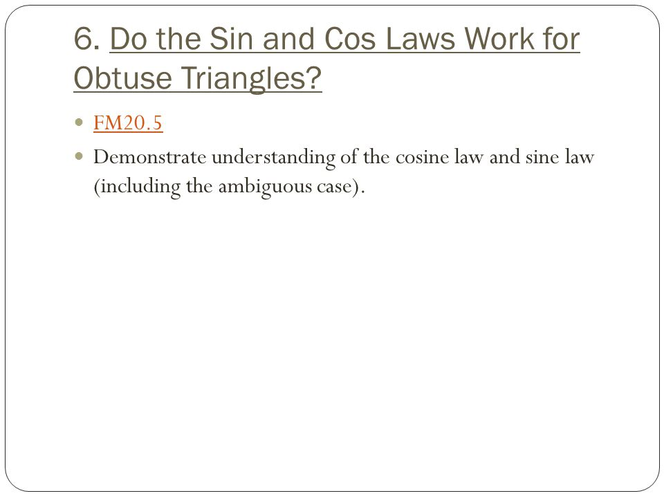 6. Do the Sin and Cos Laws Work for Obtuse Triangles? FM20.5 Demonstrate understanding of the cosine law and sine law (including the ambiguous case).