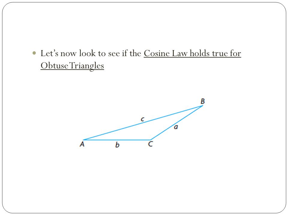 Let's now look to see if the Cosine Law holds true for Obtuse Triangles