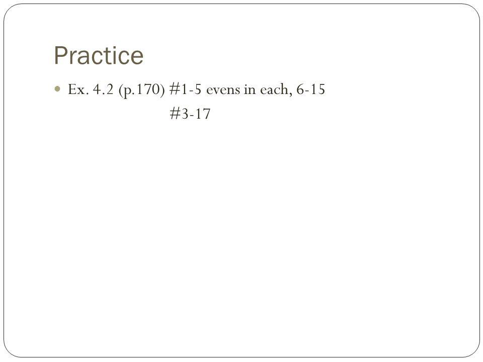 Practice Ex. 4.2 (p.170) #1-5 evens in each, 6-15 #3-17