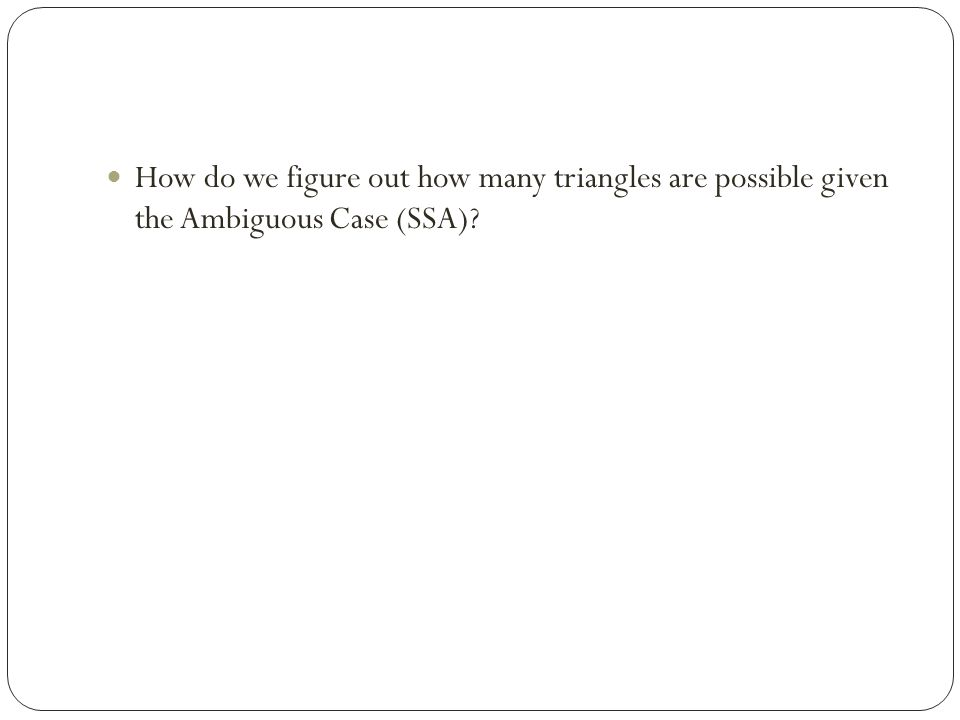 How do we figure out how many triangles are possible given the Ambiguous Case (SSA)?