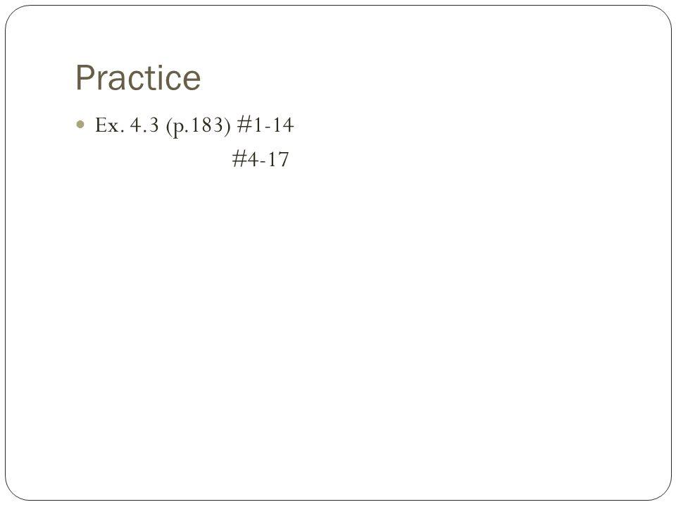 Practice Ex. 4.3 (p.183) #1-14 #4-17