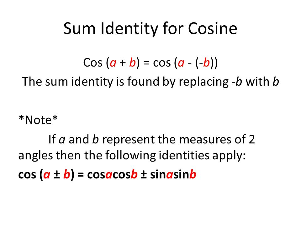Sum Identity for Cosine Cos (a + b) = cos (a - (-b)) The sum identity is found by replacing -b with b *Note* If a and b represent the measures of 2 angles then the following identities apply: cos (a ± b) = cosacosb ± sinasinb