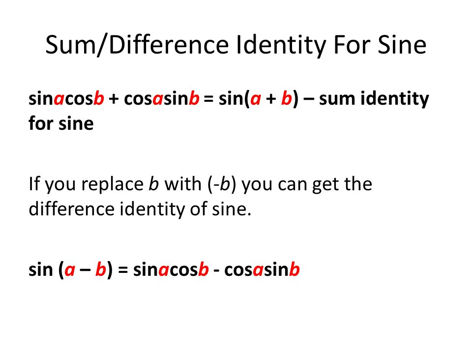 Sum/Difference Identity For Sine sinacosb + cosasinb = sin(a + b) – sum identity for sine If you replace b with (-b) you can get the difference identity of sine.