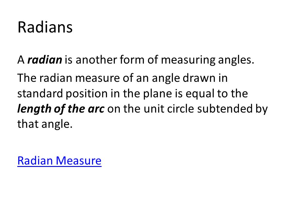 Radians A radian is another form of measuring angles. The radian measure of an angle drawn in standard position in the plane is equal to the length of
