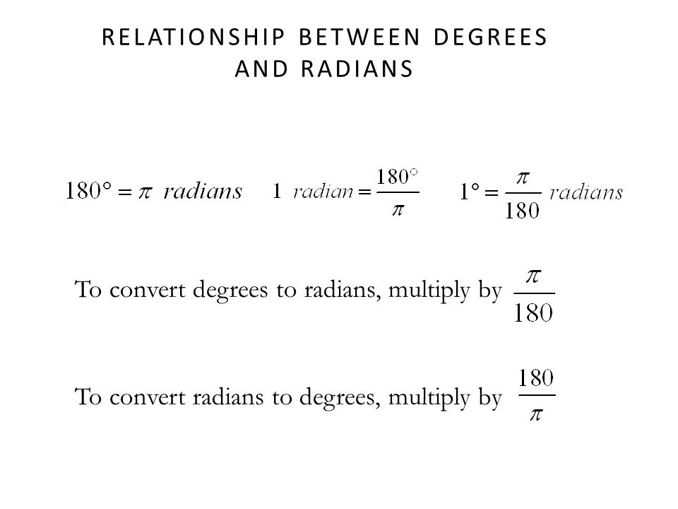 RELATIONSHIP BETWEEN DEGREES AND RADIANS To convert degrees to radians, multiply by To convert radians to degrees, multiply by