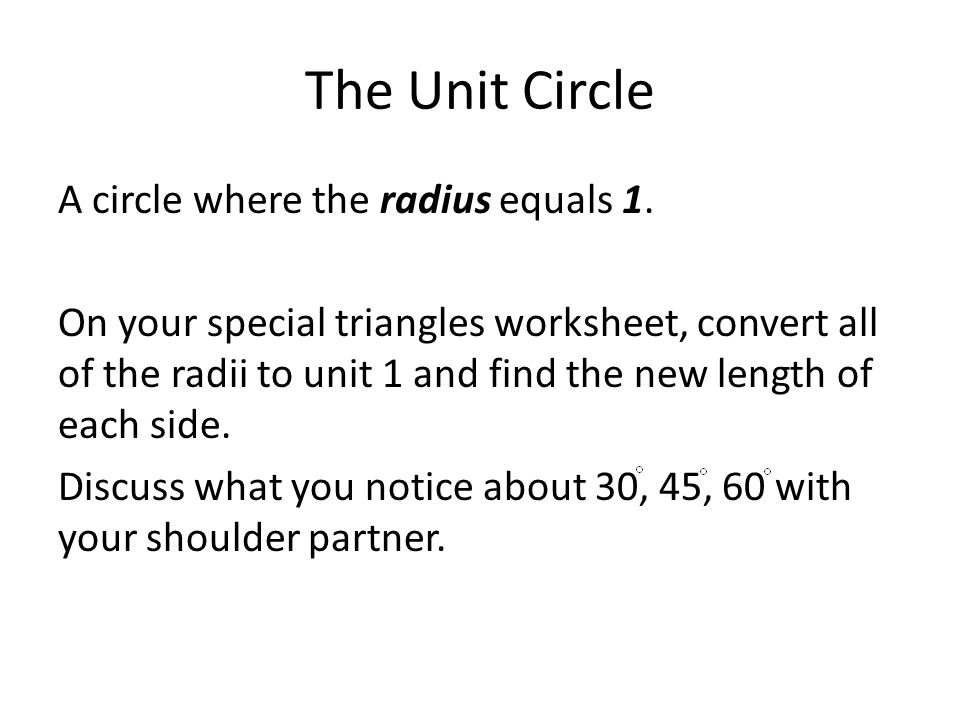 The Unit Circle A circle where the radius equals 1. On your special triangles worksheet, convert all of the radii to unit 1 and find the new length of