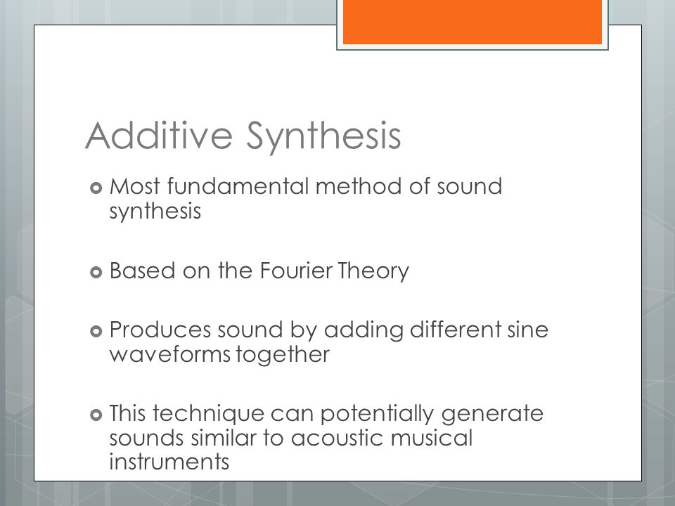 Additive Synthesis  Most fundamental method of sound synthesis  Based on the Fourier Theory  Produces sound by adding different sine waveforms toge