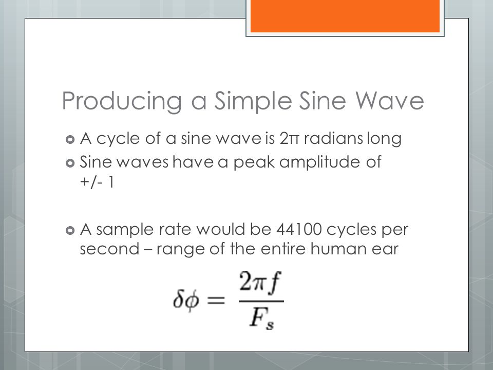 Producing a Simple Sine Wave  A cycle of a sine wave is 2π radians long  Sine waves have a peak amplitude of +/- 1  A sample rate would be 44100 cy