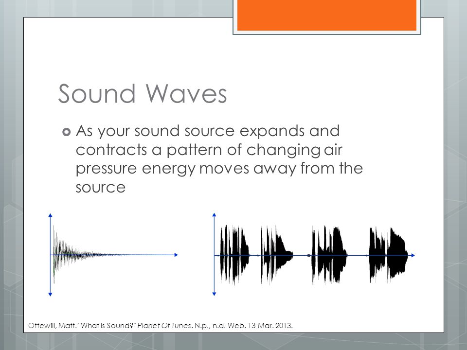 Sound Waves  As your sound source expands and contracts a pattern of changing air pressure energy moves away from the source Ottewill, Matt.