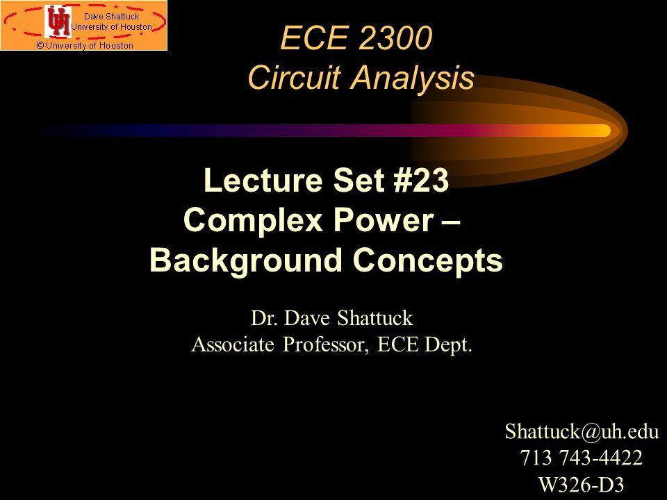 ECE 2300 Circuit Analysis Dr. Dave Shattuck Associate Professor, ECE Dept. Lecture Set #23 Complex Power – Background Concepts Shattuck@uh.edu 713 743