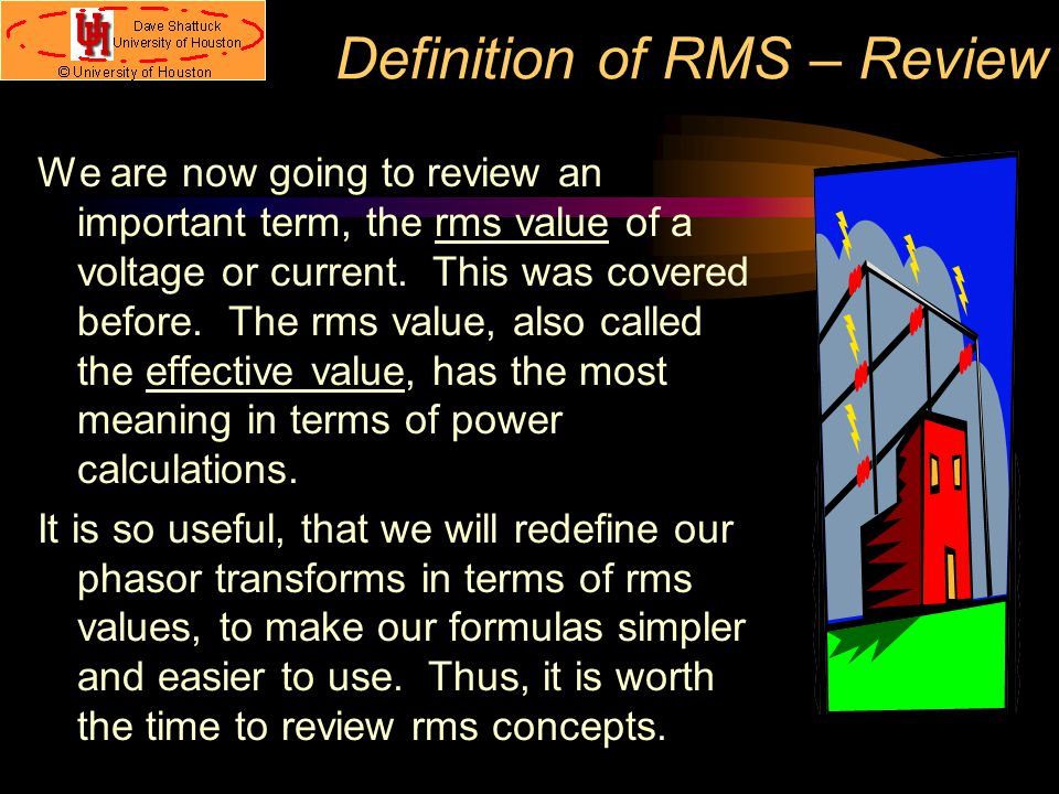 Definition of RMS – Review We are now going to review an important term, the rms value of a voltage or current. This was covered before. The rms value