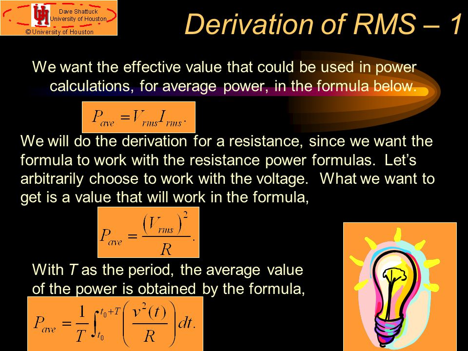 Derivation of RMS – 1 We want the effective value that could be used in power calculations, for average power, in the formula below. We will do the de