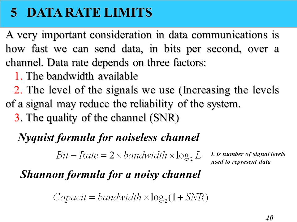 40 5 DATA RATE LIMITS A very important consideration in data communications is how fast we can send data, in bits per second, over a channel. Data rat