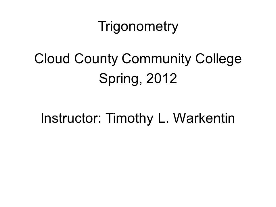 Trigonometry Cloud County Community College Spring, 2012 Instructor: Timothy L. Warkentin