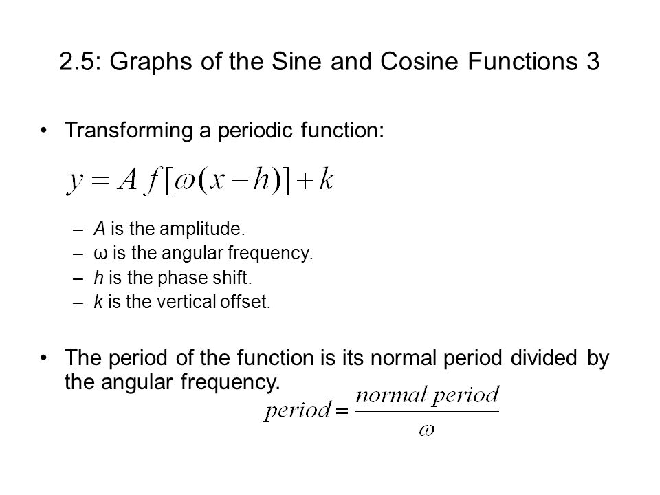 2.5: Graphs of the Sine and Cosine Functions 3 Transforming a periodic function: –A is the amplitude.