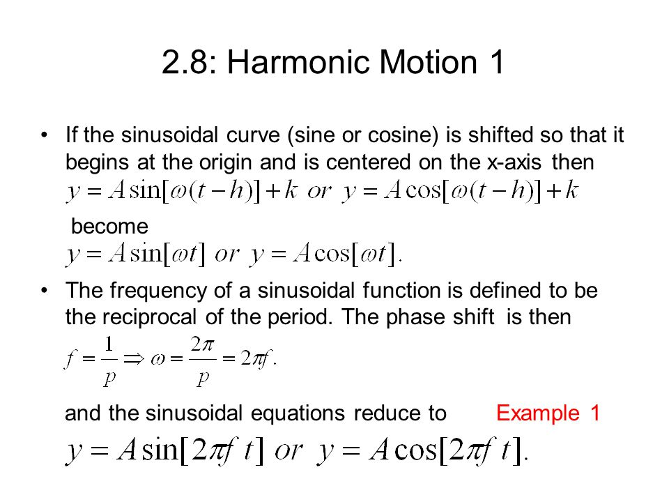2.8: Harmonic Motion 1 If the sinusoidal curve (sine or cosine) is shifted so that it begins at the origin and is centered on the x-axis then become The frequency of a sinusoidal function is defined to be the reciprocal of the period.