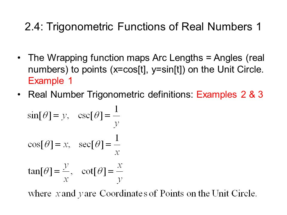 2.4: Trigonometric Functions of Real Numbers 1 The Wrapping function maps Arc Lengths = Angles (real numbers) to points (x=cos[t], y=sin[t]) on the Unit Circle.