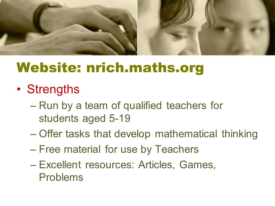 Website: nrich.maths.org Strengths –Run by a team of qualified teachers for students aged 5-19 –Offer tasks that develop mathematical thinking –Free material for use by Teachers –Excellent resources: Articles, Games, Problems