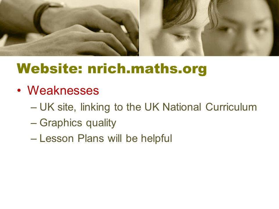 Website: nrich.maths.org Weaknesses –UK site, linking to the UK National Curriculum –Graphics quality –Lesson Plans will be helpful