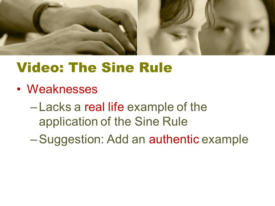 Video: The Sine Rule Weaknesses –Lacks a real life example of the application of the Sine Rule –Suggestion: Add an authentic example